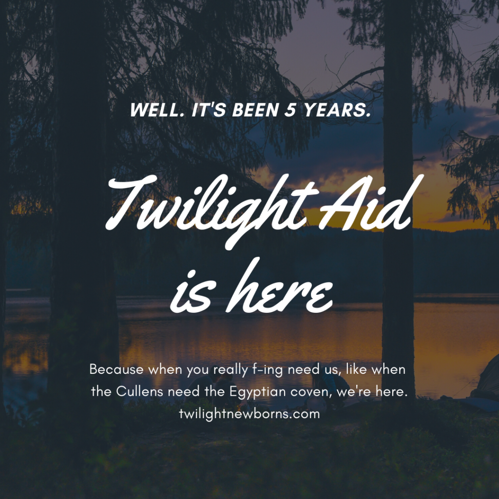Well. It's been 5 years. Twilight Aid is here. Because when you really f-ing need us, like when the Cullens need the Egyptian coven, we're here. twilightnewborns.com. Picture of a lake sunset with pine trees.
